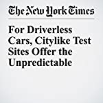 For Driverless Cars, Citylike Test Sites Offer the Unpredictable   Neal E. Boudette