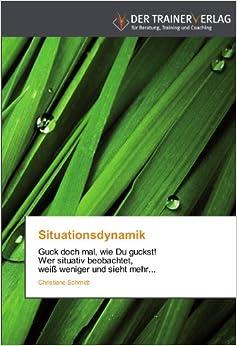 Book Situationsdynamik: Guck doch mal, wie Du guckst! Wer situativ beobachtet, weiß weniger und sieht mehr...