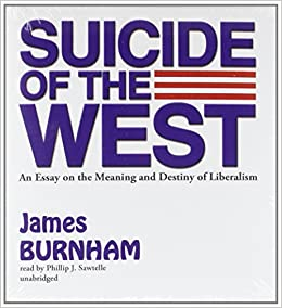 suicide of the west an essay on the meaning and destiny of  suicide of the west an essay on the meaning and destiny of liberalism james burnham 9781455117505 com books