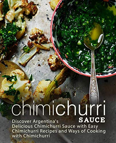 Chimichurri Sauce: Discover Argentina's Delicious Chimichurri Sauce with Easy Chimichurri Recipes and Ways of Cooking with Chimichurri (2nd Edition) by BookSumo Press
