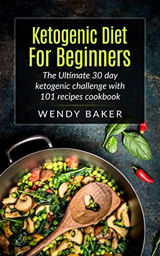 Ketogenic Diet For Beginners: The Ultimate 30 Day Ketogenic Challenge with 101+ recipes cookbook by Wendy Baker