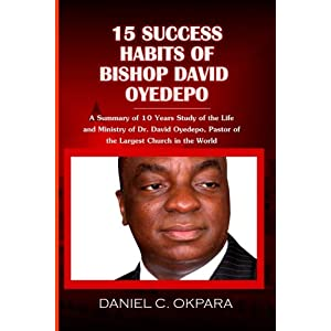 15 Success Habits of Bishop David Oyedepo: A Summary of 10 Years Study of the Life and Ministry of Dr. David Oyedepo, Pastor of the Largest Church in the World