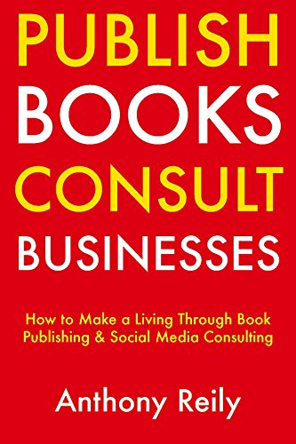 Publish Books, Consult Businesses: How to Make a Living Through Book Publishing & Social Media Consulting