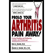 Prolo Your Arthritis Pain Away!: Curing Disabling and Disfiguring Arthritis with Prolotherapy