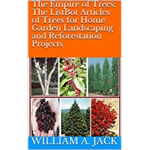 The Empire of Trees: The ListBot Articles of Trees for Home Garden Landscaping and Reforestation Projects (Trees for Home and Garden Landscaping Book 10)