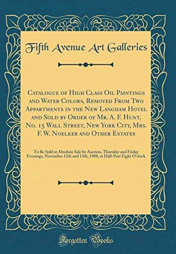 Catalogue of High Class Oil Paintings and Water Colors, Removed from Two Appartments in the New Langham Hotel and Sold by Order of Mr. A. F. Hunt, No. ... Estates: To Be Sold at Absolute Sale by Auct