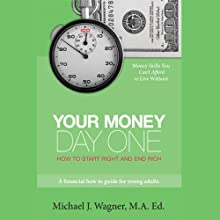Your Money, Day One: How to Start Right and End Rich Audiobook by Michael J. Wagner M.A. Ed. Narrated by Michael J. Wagner M.A. Ed.