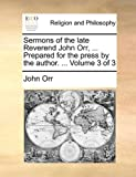 Sermons of the Late Reverend John Orr, Prepared for the Press by the Author, John Orr, 1140899929