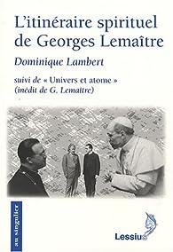 L'itinéraire spirituel de Georges Lemaître : Suivi de Univers et atome, Conférence inédite de G. Lemaître par Dominique Lambert