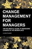 Change Management for Managers: The No Waffle Guide To Managing Change In The Workplace