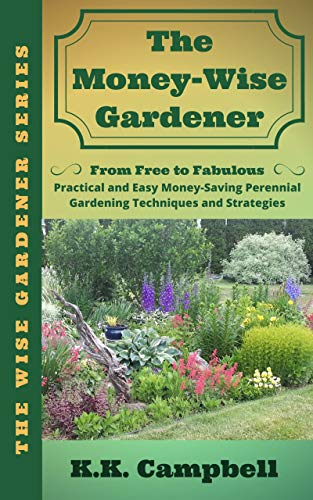 The Money-Wise Gardener: From Free to Fabulous: Practical and Easy Money-Saving Perennial Gardening Techniques and Strategies by [Campbell, K.K.]