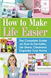 How to Make Life Easier: The Complete Guide on How to Declutter, De-Stress, Clean and Organize Your Home