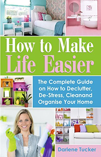 How to Make Life Easier: The Complete Guide on How to Declutter, De-Stress,...