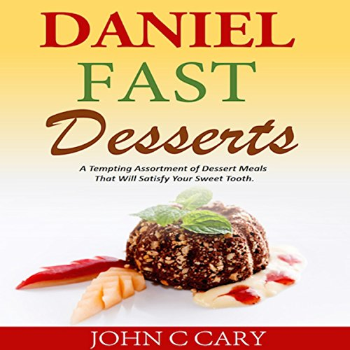 Daniel Fast Desserts: A Tempting Assortment of Dessert Meals That Will Satisfy Your Sweet Tooth by John C Cary