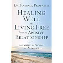 Healing Well and Living Free from an Abusive Relationship: From Victim to Survivor to Overcomer