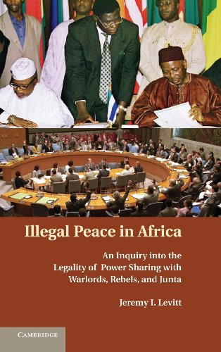 Illegal Peace in Africa: An Inquiry into the Legality of Power Sharing with Warlords, Rebels, and Junta by Jeremy I Levitt