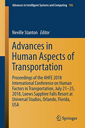 Advances in Human Aspects of Transportation: Proceedings of the AHFE 2018 International Conference on Human Factors in Transportation, July 21-25, ... in Intelligent Systems and Computing) (International Conference On Human Factors In Computing Systems)