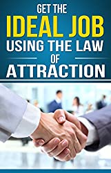 Get the Ideal Job Using the Law of Attraction: ''How to'' step by step daily guide to help you get you your dream job and keep it
