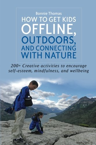 How to Get Kids Offline, Outdoors, and Connecting With Nature: 200+ Creative Activities to Encourage Self-esteem, Mindfu