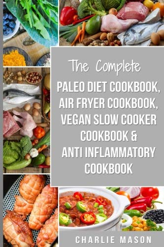 The Complete Paleo Diet Cookbook, Air fryer cookbook, Vegan Slow Cooker Cookbook &  Anti-Inflammatory cookbook: air fryer recipe book paleo beginners ... vegan cookbook anti inflammatory cookbook) by Charlie Mason