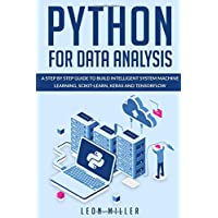 Python For Data Analysis: A Step By Step Guide To Build Intelligent System Machine Learning, Scikit-Learn, Keras And Tensorflow