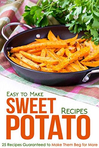 Easy to Make Sweet Potato Recipes: 25 Recipes Guaranteed to Make Them Beg for More by Martha Stone