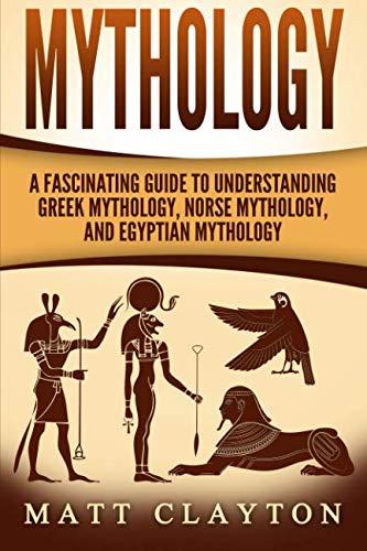 Mythology: A Fascinating Guide to Understanding Greek Mythology, Norse Mythology, and Egyptian Mythology