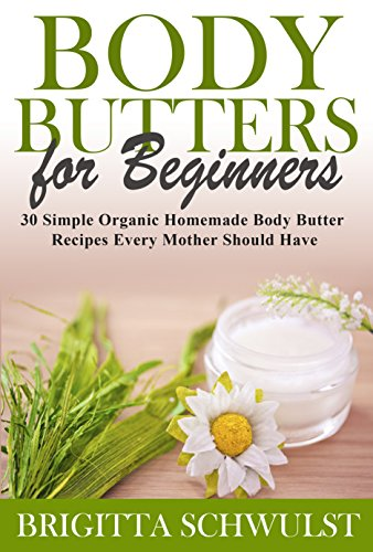 Body Butters for Beginners: 30 Simple Organic Homemade Body Butter Recipes Every Mother Should Have (The Herbal Homemaker Book 1) (Recipes Butter Cocoa For)