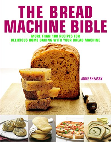 The Bread Machine Bible: More Than 100 Recipes for Delicious Home Baking with Your Bread Machine by Anne Sheasby