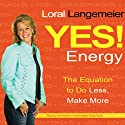 Yes! Energy: The Equation to Do Less, Make More Audiobook by Loral Langemeier Narrated by Loral Langemeier