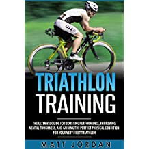 Triathlon Training: The Ultimate Guide for Boosting Performance, Improving Mental Toughness, and Gaining the Perfect Physical Condition for Your Very First Triathlon