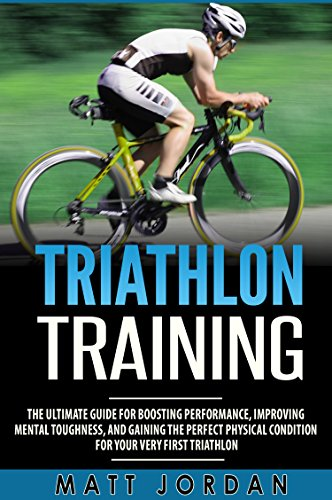 Triathlon Training: The Ultimate Guide for Boosting Performance, Improving Mental Toughness, and Gaining the Perfect Physical Condition for Your Very First Triathlon cover