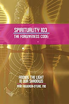 Spirituality 103, the Forgiveness Code: Finding the Light in Our Shadows by [Iván Figueroa-Otero]