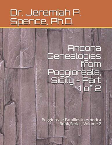 Ancona Genealogies from Poggioreale, Sicily - Part 1 of 2: Poggioreale Families in America Book Series, Volume 2