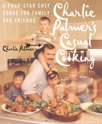 Charlie Palmer's Casual Cooking : The Chef of New York's Aureole Restaurant Cooks for Family and Friends by Charlie Palmer