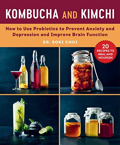 Kombucha and Kimchi: How to Use Probiotics to Prevent Anxiety and Depression and Improve Brain Function by Soki Choi