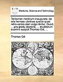 Tentamen Medicum Inaugurale, de Ista Herniae Uterinae Specie Quae Retro-Versio Uteri Vulgo Dicitur Quod, Pro Gradu Doctoris, Eruditorum Exami, Thomas Gill, 1140992201