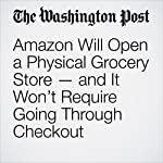 Amazon Will Open a Physical Grocery Store — and It Won't Require Going Through Checkout | Sarah Halzack