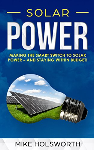 Solar Power: Making the Smart Switch to Solar Power – And Staying Within Budget! by [Holsworth, Mike]