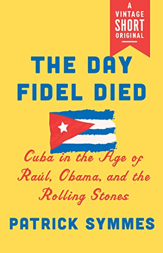 The Day Fidel Died: Cuba in the Age of Raúl, Obama, and the Rolling Stones (A Vintage - Cuban Magazine Vintage