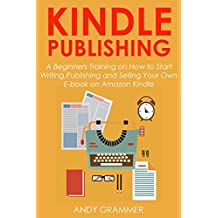KINDLE PUBLISHING: A Beginners Training on How to Start Writing,Publishing and Selling Your Own E-book on Amazon Kindle