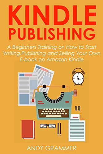KINDLE PUBLISHING: A Beginners Training on How to Start Writing,Publishing and Selling Your Own E-book on Amazon Kindle (English Edition)