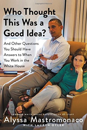 Book Cover: Who Thought This Was a Good Idea?: And Other Questions You Should Have Answers to When You Work in the White House