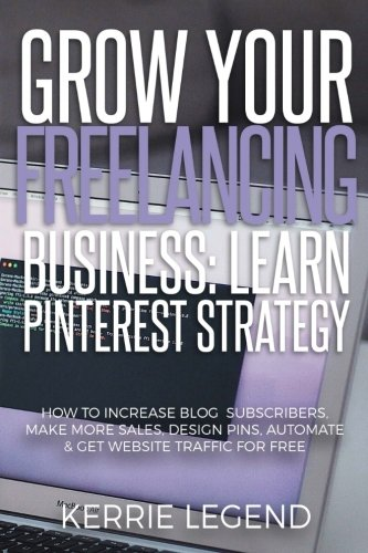 Download Grow Your Freelancing Business: Learn Pinterest Strategy: How to Increase Blog Subscribers, Make More Sales, Design Pins, Automate & Get Website Traffic for Free pdf