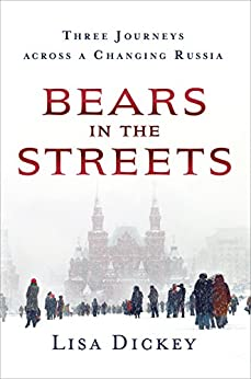 Bears in the Streets: Three Journeys across a Changing Russia by [Dickey, Lisa]