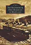 The Baltimore and Ohio Railroad in Maryland, David Shackelford, 1467121428