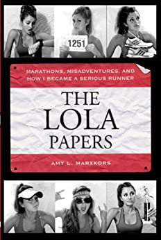 The Lola Papers: Marathons, Misadventures, and How I Became a Serious Runner by [Marxkors, Amy L.]