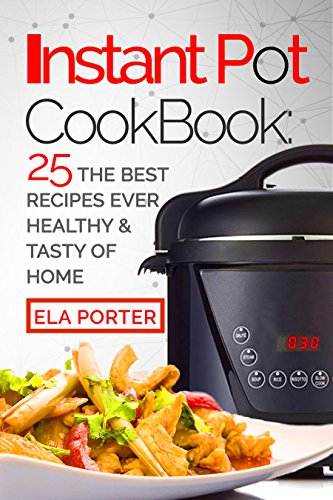 Instant Pot Cookbook: 25 the Best Recipes Ever Healthy and Tasty of Home by Ella Porter