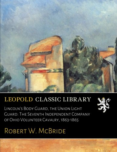 Lincoln's Body Guard, the Union Light Guard: The Seventh Independent Company of Ohio Volunteer Cavalry, 1863-1865 PDF