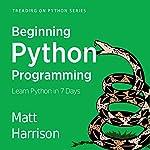 Beginning Python Programming: Learn Python Programming in 7 Days: Treading on Python, Book 1 | Matt Harrison